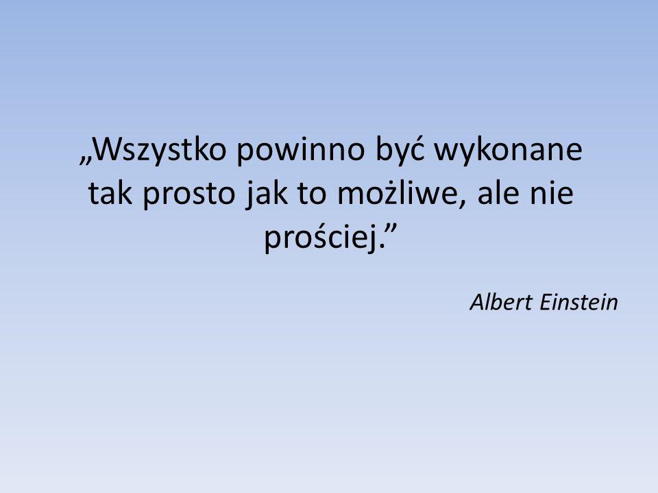 Wszystko powinno być wykonane tak prosto jak to możliwe, ale nie prościej. Albert Einstein