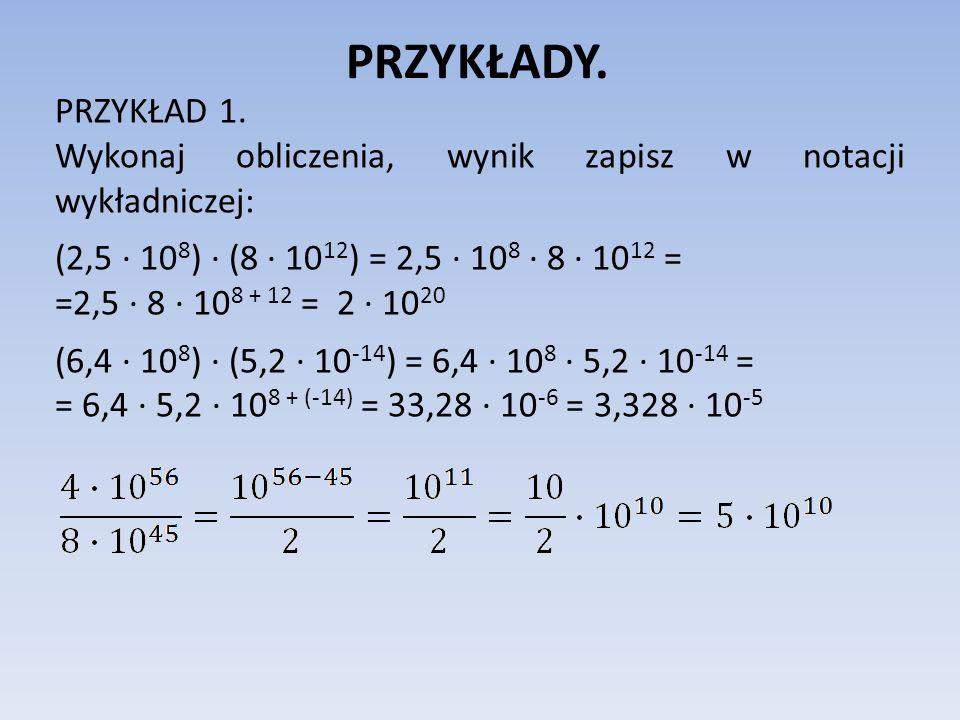 PRZYKŁADY. PRZYKŁAD 1. Wykonaj obliczenia, wynik zapisz w notacji wykładniczej: (2,5 10 8 ) (8 10 12 ) = 2,5 10 8 8 10 12 = =2,5 8 10 8 + 12 = 2 10 20