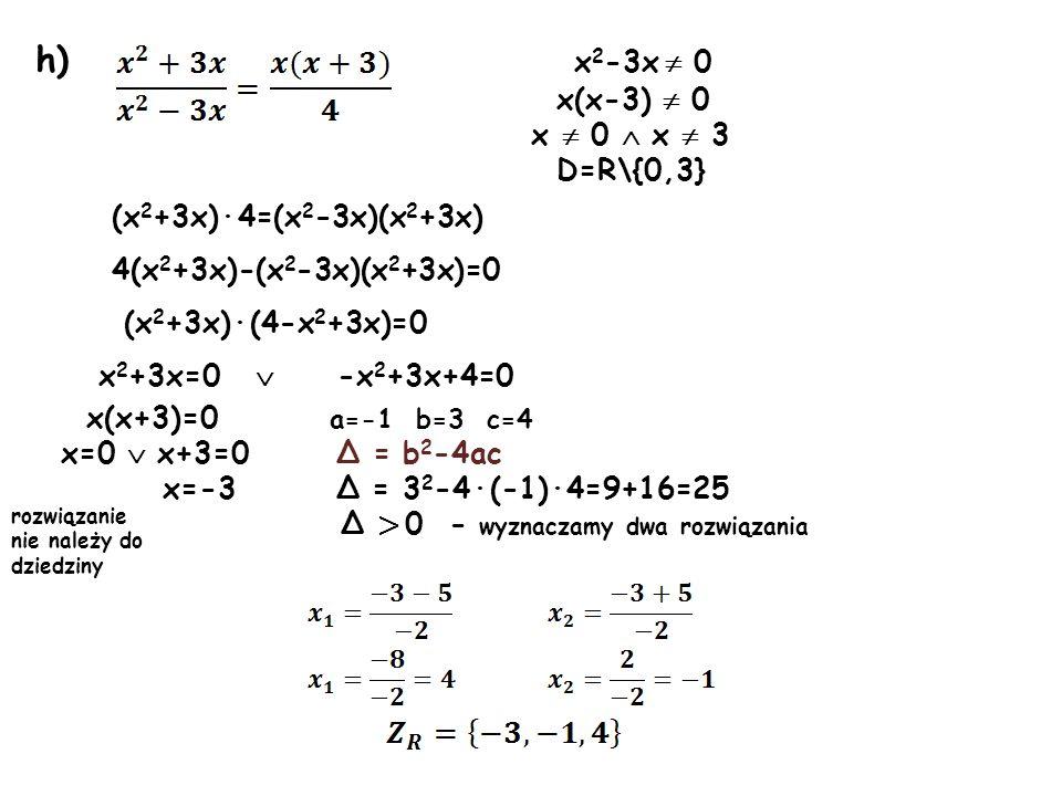 h) x 2 -3x 0 x(x-3) 0 x 0 x 3 D=R\{0,3} (x 2 +3x)·4=(x 2 -3x)(x 2 +3x) 4(x 2 +3x)-(x 2 -3x)(x 2 +3x)=0 (x 2 +3x)·(4-x 2 +3x)=0 x 2 +3x=0 -x 2 +3x+4=0