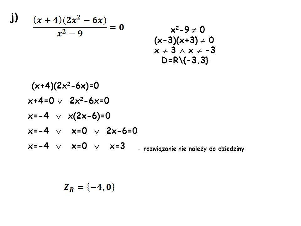 j) x 2 -9 0 (x-3)(x+3) 0 x 3 x -3 D=R\{-3,3} (x+4)(2x 2 -6x)=0 x+4=0 2x 2 -6x=0 x=-4 x(2x-6)=0 x=-4 x=0 2x-6=0 x=-4 x=0 x=3 - rozwiązanie nie należy d