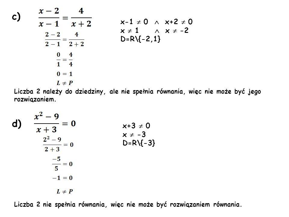 c) d) x+3 0 x -3 D=R\{-3} Liczba 2 należy do dziedziny, ale nie spełnia równania, więc nie może być jego rozwiązaniem. Liczba 2 nie spełnia równania,