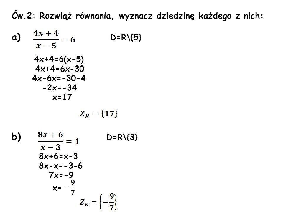 Ćw.2: Rozwiąż równania, wyznacz dziedzinę każdego z nich: a) D=R\{5} 4x+4=6(x-5) 4x+4=6x-30 4x-6x=-30-4 -2x=-34 x=17 b) D=R\{3} 8x+6=x-3 8x-x=-3-6 7x=