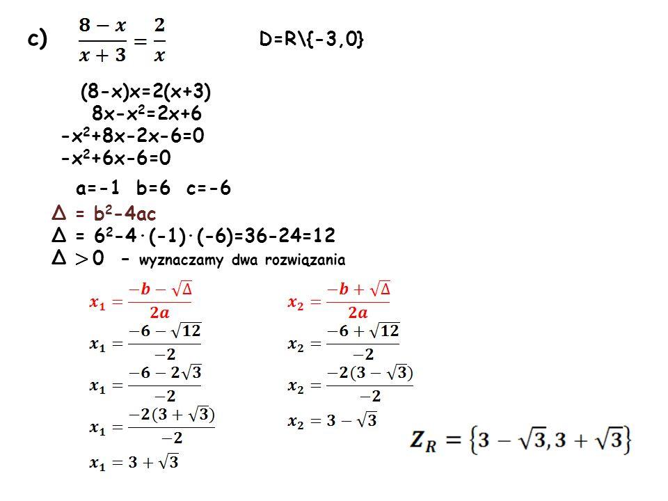 c) D=R\{-3,0} (8-x)x=2(x+3) 8x-x 2 =2x+6 -x 2 +8x-2x-6=0 -x 2 +6x-6=0 a=-1 b=6 c=-6 Δ = b 2 -4ac Δ = 6 2 -4·(-1)·(-6)=36-24=12 Δ > 0 - wyznaczamy dwa