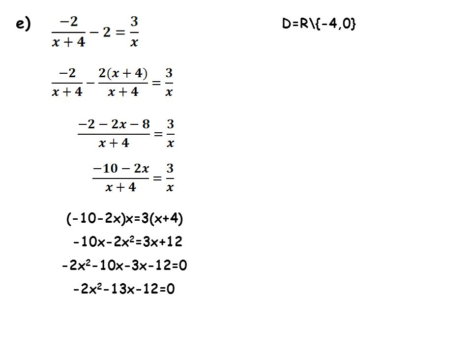 e) D=R\{-4,0} (-10-2x)x=3(x+4) -10x-2x 2 =3x+12 -2x 2 -10x-3x-12=0 -2x 2 -13x-12=0