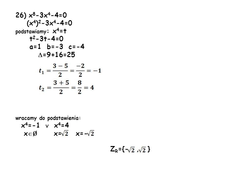 26) x 8 -3x 4 -4=0 (x 4 ) 2 -3x 4 -4=0 podstawiamy : x 4 =t t 2 -3t-4=0 a=1 b=-3 c=-4 =9+16=25 wracamy do podstawienia: x 4 =-1 x 4 =4 x Ø x= x=- Z R