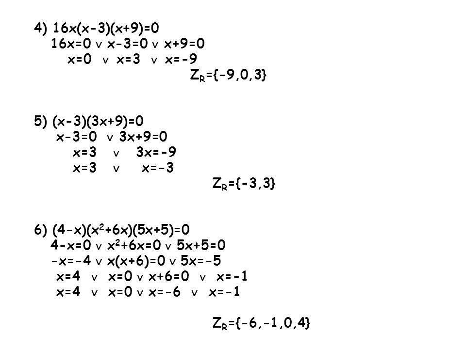 4) 16x(x-3)(x+9)=0 16x=0 x-3=0 x+9=0 x=0 x=3 x=-9 Z R ={-9,0,3} 5) (x-3)(3x+9)=0 x-3=0 3x+9=0 x=3 3x=-9 x=3 x=-3 Z R ={-3,3} 6) (4-x)(x 2 +6x)(5x+5)=0
