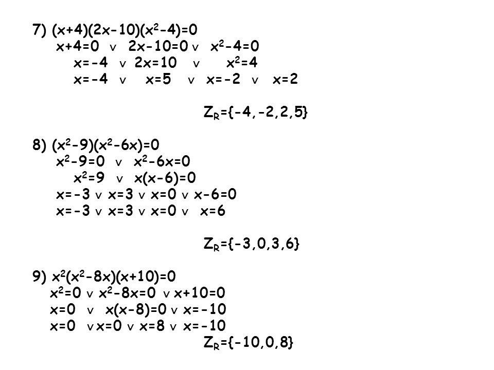 7) (x+4)(2x-10)(x 2 -4)=0 x+4=0 2x-10=0 x 2 -4=0 x=-4 2x=10 x 2 =4 x=-4 x=5 x=-2 x=2 Z R ={-4,-2,2,5} 8) (x 2 -9)(x 2 -6x)=0 x 2 -9=0 x 2 -6x=0 x 2 =9