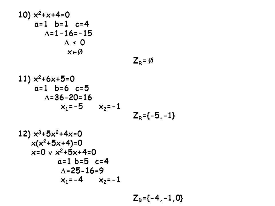 13) x 3 +3x 2 +6x+18=0 (x 3 +3x 2 )+(6x+18)=0 x 2 (x+3)+6(x+3)=0 (x+3)(x 2 +6)=0 x+3=0 x 2 +6=0 x=-3 a=1 b=0 c=6 =0-24=-24 < 0 x Ø Z R ={-3} 14) x 3 -8x 2 +x-8=0 (x 3 -8x 2 )+(x-8)=0 x 2 (x-8)+1(x-8)=0 (x-8)(x 2 +1)=0 x-8=0 x 2 +1=0 x=8 a=1 b=0 c=1 =0-4=-4 < 0 x Ø Z R ={8}