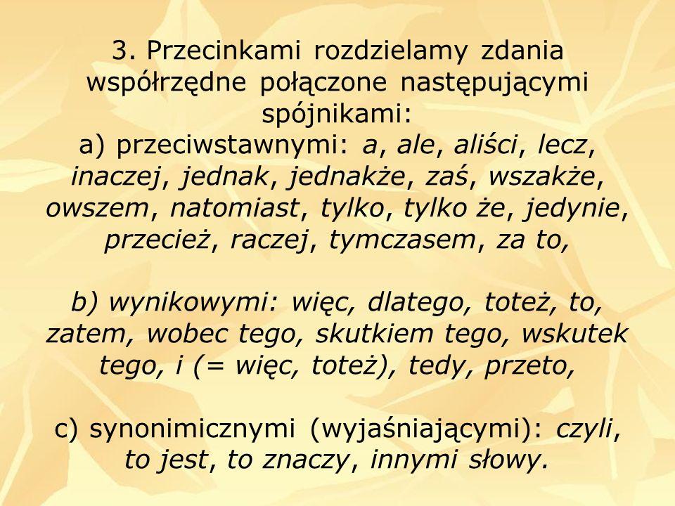 3. Przecinkami rozdzielamy zdania współrzędne połączone następującymi spójnikami: a) przeciwstawnymi: a, ale, aliści, lecz, inaczej, jednak, jednakże,