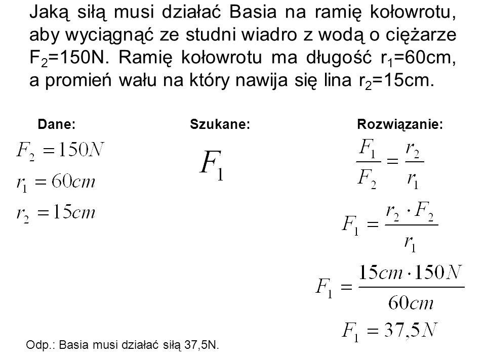 Jaką siłą musi działać Basia na ramię kołowrotu, aby wyciągnąć ze studni wiadro z wodą o ciężarze F 2 =150N. Ramię kołowrotu ma długość r 1 =60cm, a p