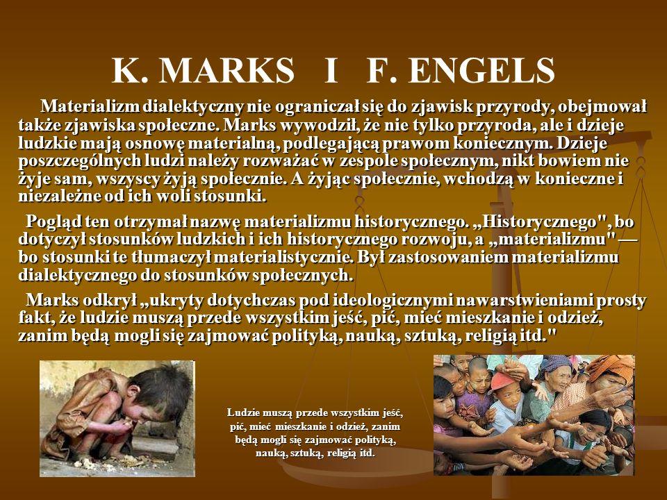 K. MARKS I F. ENGELS Materializm dialektyczny nie ograniczał się do zjawisk przyrody, obejmował także zjawiska społeczne. Marks wywodził, że nie tylko