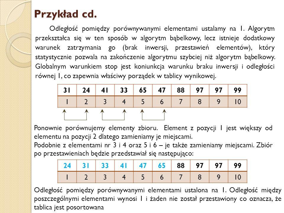 Przykład cd. Odległość pomiędzy porównywanymi elementami ustalamy na 1. Algorytm przekształca się w ten sposób w algorytm bąbelkowy, lecz istnieje dod