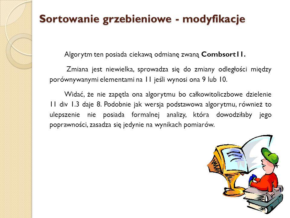 Sortowanie grzebieniowe - modyfikacje Algorytm ten posiada ciekawą odmianę zwaną Combsort11. Zmiana jest niewielka, sprowadza się do zmiany odległości