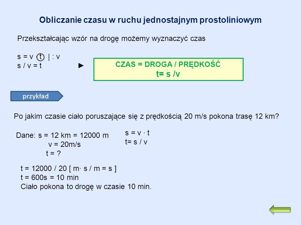 Obliczanie czasu w ruchu jednostajnym prostoliniowym Przekształcając wzór na drogę możemy wyznaczyć czas s = v t | : v s / v = t CZAS = DROGA / PRĘDKO