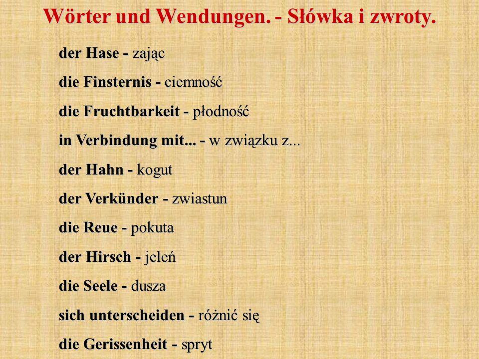 der Hase - zając die Finsternis - ciemność die Fruchtbarkeit - płodność in Verbindung mit... - w związku z... der Hahn - kogut der Verkünder - zwiastu