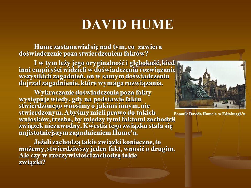DAVID HUME Hume zastanawiał się nad tym, co zawiera doświadczenie poza stwierdzeniem faktów? I w tym leży jego oryginalność i głębokość, kiedy inni em