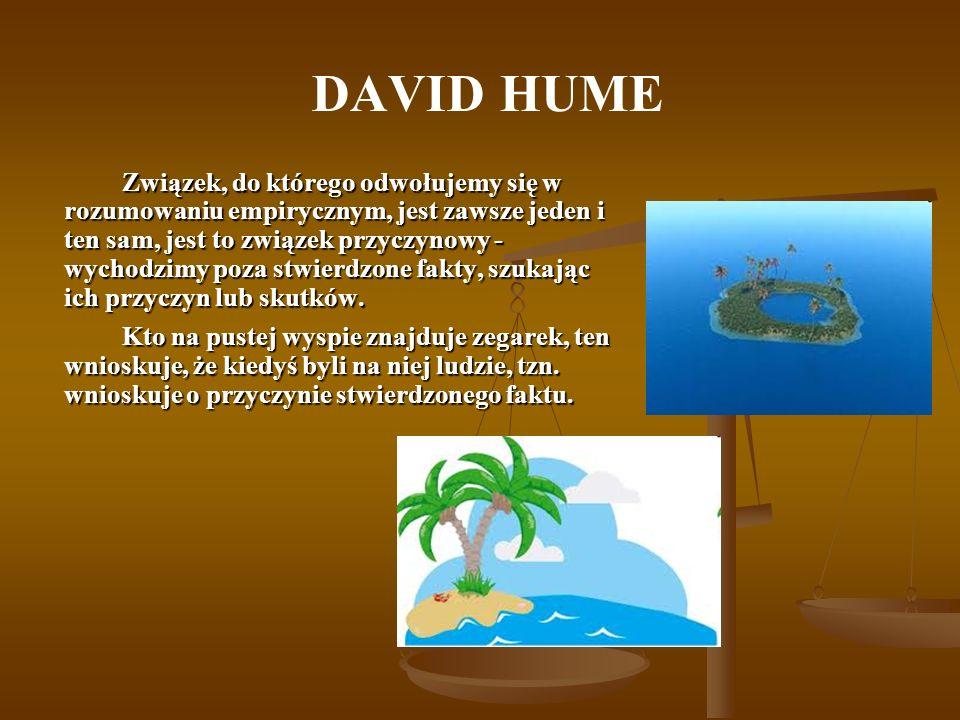 DAVID HUME Związek, do którego odwołujemy się w rozumowaniu empirycznym, jest zawsze jeden i ten sam, jest to związek przyczynowy - wychodzimy poza st