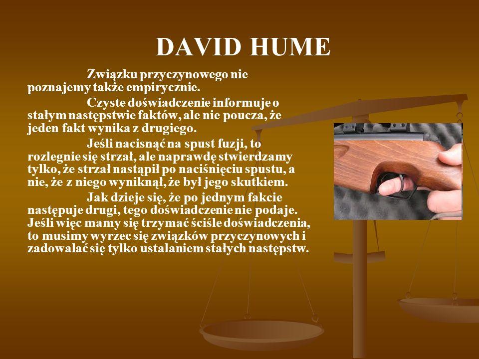 DAVID HUME Związku przyczynowego nie poznajemy także empirycznie. Czyste doświadczenie informuje o stałym następstwie faktów, ale nie poucza, że jeden
