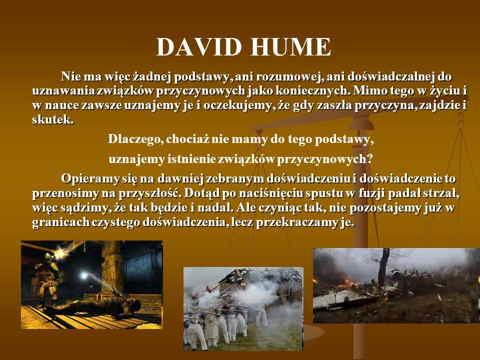 DAVID HUME Nie ma więc żadnej podstawy, ani rozumowej, ani doświadczalnej do uznawania związków przyczynowych jako koniecznych. Mimo tego w życiu i w