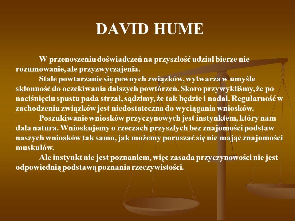 DAVID HUME W przenoszeniu doświadczeń na przyszłość udział bierze nie rozumowanie, ale przyzwyczajenia. Stałe powtarzanie się pewnych związków, wytwar