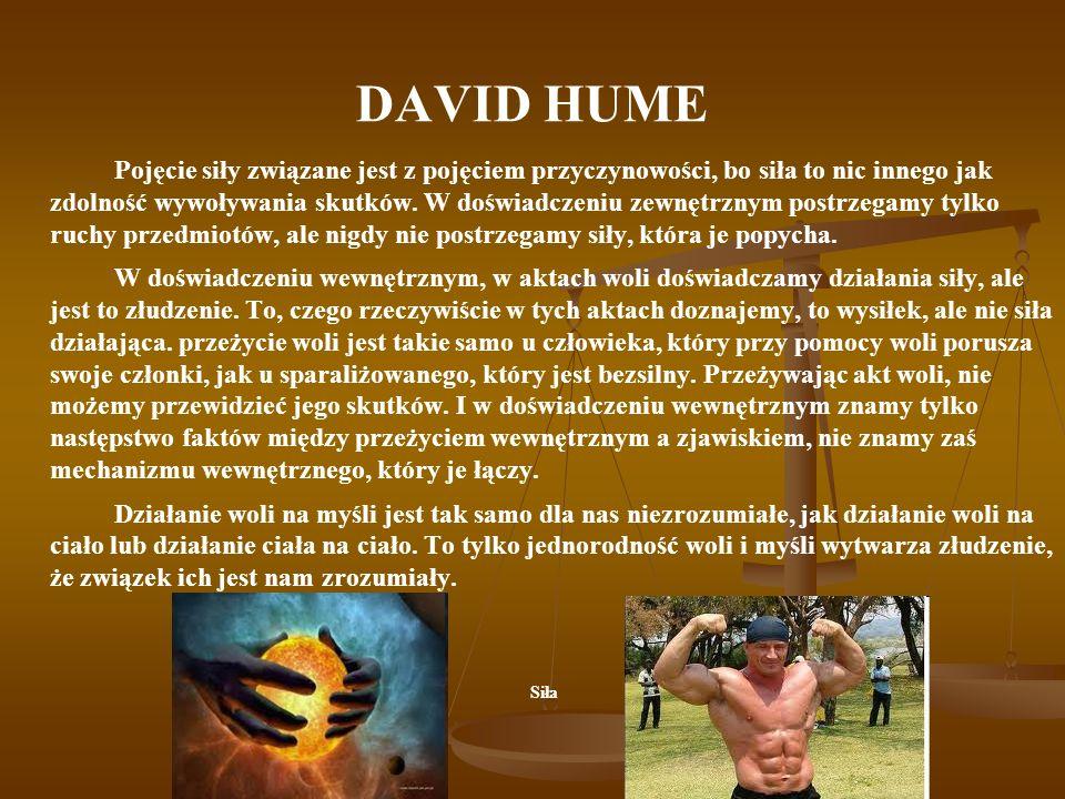 DAVID HUME Pojęcie siły związane jest z pojęciem przyczynowości, bo siła to nic innego jak zdolność wywoływania skutków. W doświadczeniu zewnętrznym p