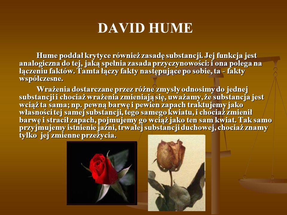 DAVID HUME Hume poddał krytyce również zasadę substancji. Jej funkcja jest analogiczna do tej, jaką spełnia zasada przyczynowości: i ona polega na łąc