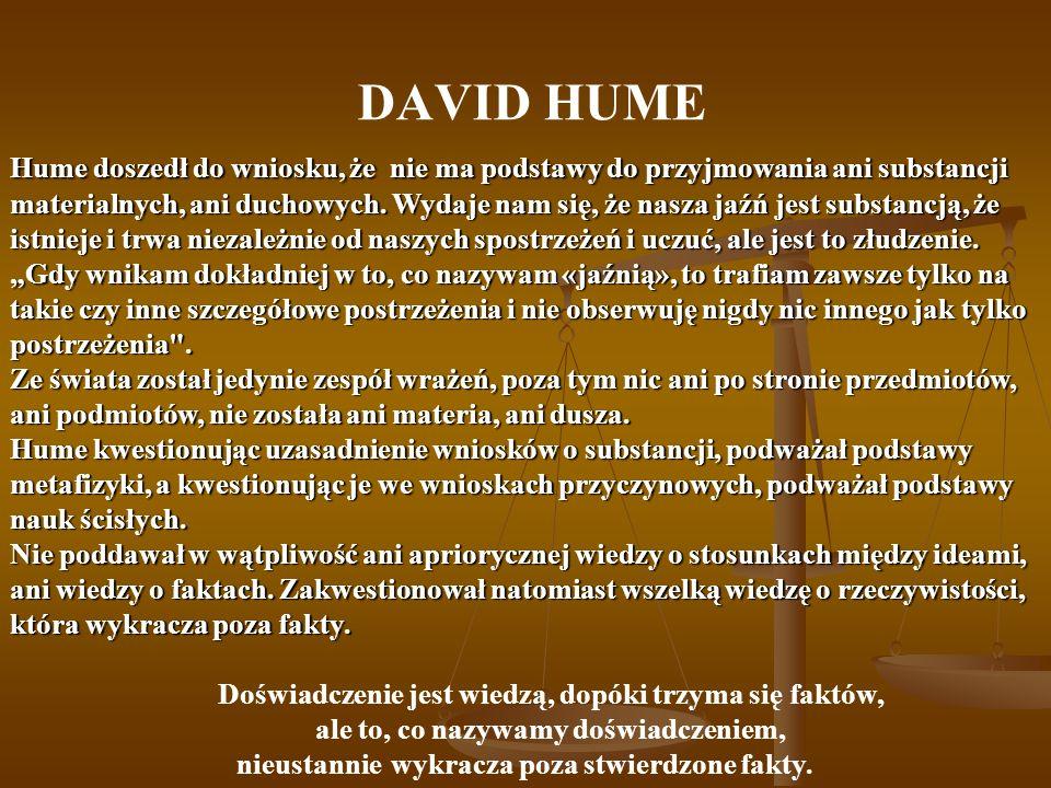 DAVID HUME Hume doszedł do wniosku, że nie ma podstawy do przyjmowania ani substancji materialnych, ani duchowych. Wydaje nam się, że nasza jaźń jest