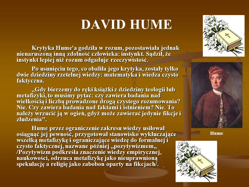 DAVID HUME Krytyka Hume'a godziła w rozum, pozostawiała jednak nienaruszoną inną zdolność człowieka: instynkt. Sądził, że instynkt lepiej niż rozum od