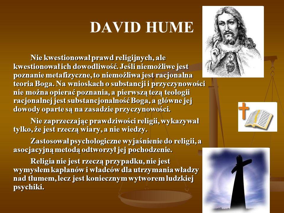 DAVID HUME Nie kwestionował prawd religijnych, ale kwestionował ich dowodliwość. Jeśli niemożliwe jest poznanie metafizyczne, to niemożliwa jest racjo