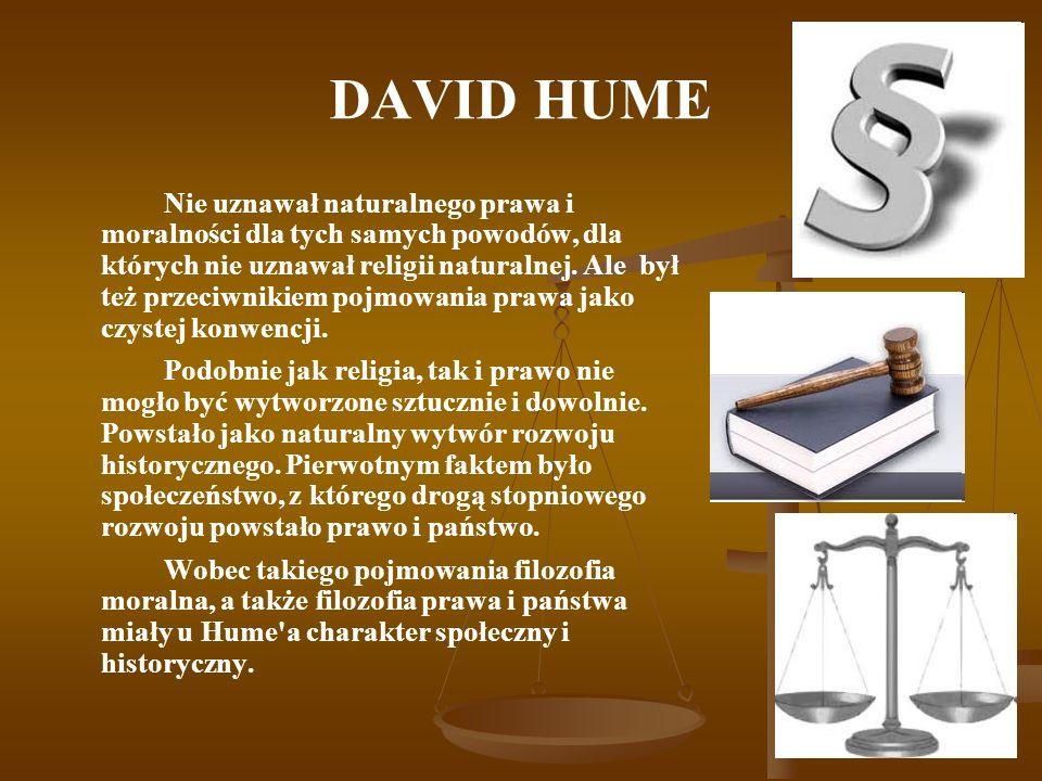 DAVID HUME Nie uznawał naturalnego prawa i moralności dla tych samych powodów, dla których nie uznawał religii naturalnej. Ale był też przeciwnikiem p