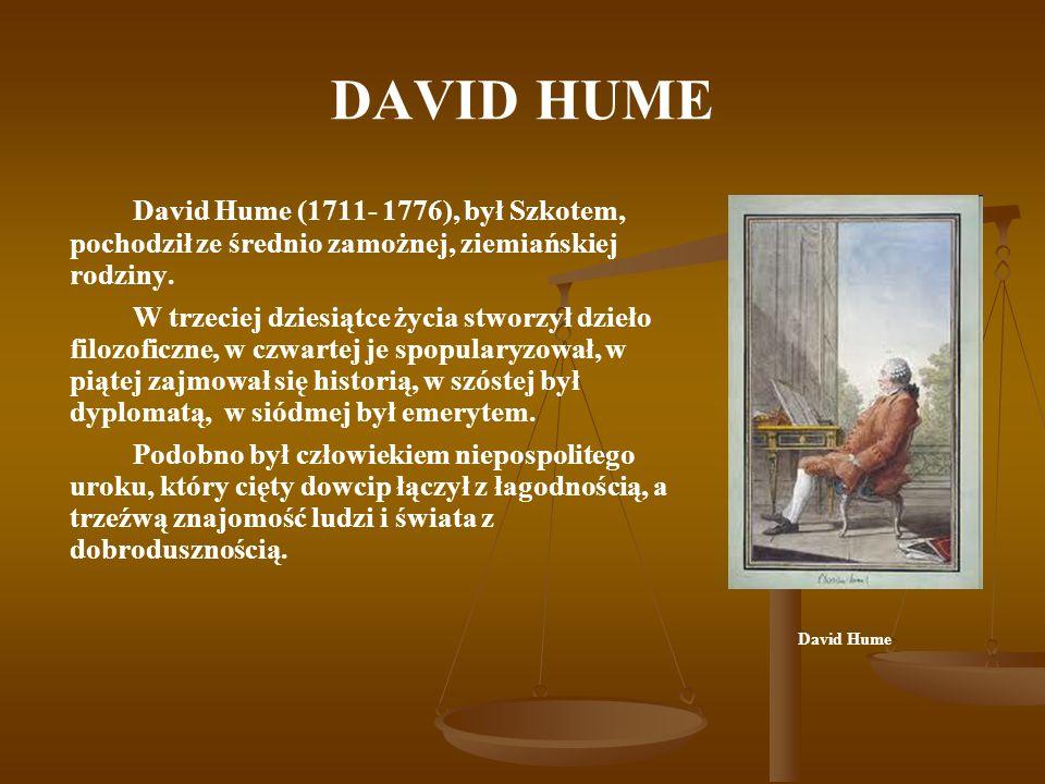 DAVID HUME David Hume (1711- 1776), był Szkotem, pochodził ze średnio zamożnej, ziemiańskiej rodziny. W trzeciej dziesiątce życia stworzył dzieło filo