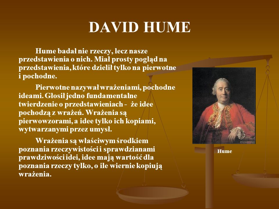 DAVID HUME Hume badał nie rzeczy, lecz nasze przedstawienia o nich. Miał prosty pogląd na przedstawienia, które dzielił tylko na pierwotne i pochodne.