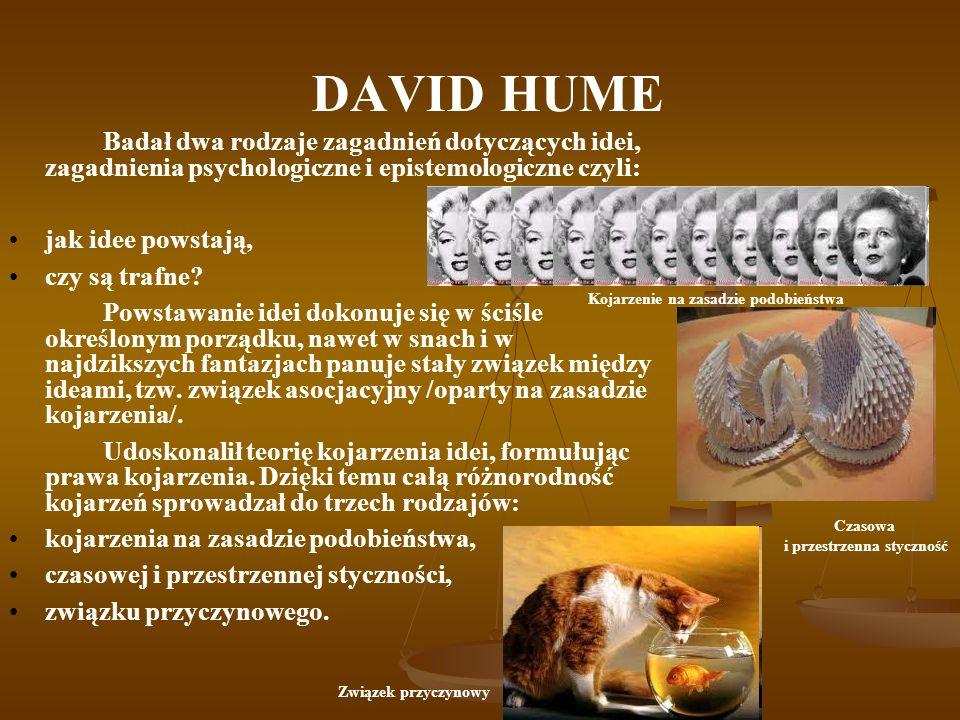DAVID HUME Badał dwa rodzaje zagadnień dotyczących idei, zagadnienia psychologiczne i epistemologiczne czyli: jak idee powstają, czy są trafne? Powsta