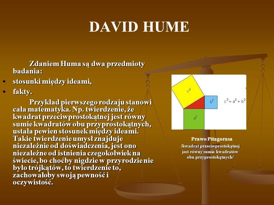 DAVID HUME Zdaniem Huma są dwa przedmioty badania: stosunki między ideami,stosunki między ideami, fakty.fakty. Przykład pierwszego rodzaju stanowi cał