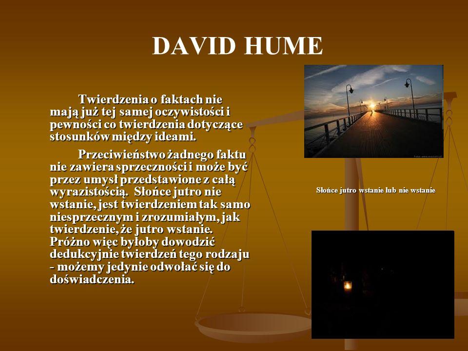 DAVID HUME Twierdzenia o faktach nie mają już tej samej oczywistości i pewności co twierdzenia dotyczące stosunków między ideami. Przeciwieństwo żadne