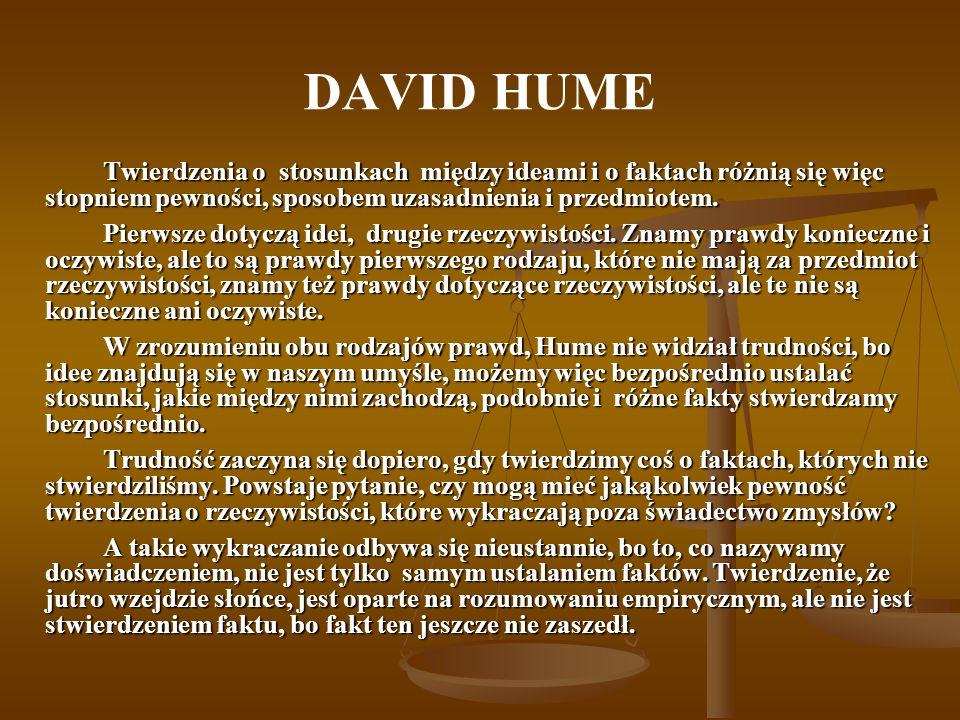 DAVID HUME Twierdzenia o stosunkach między ideami i o faktach różnią się więc stopniem pewności, sposobem uzasadnienia i przedmiotem. Pierwsze dotyczą