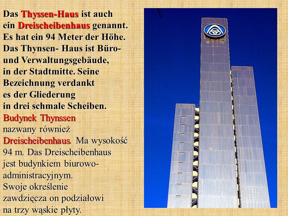 Das Thyssen-Haus ist auch ein Dreischeibenhaus genannt. Es hat ein 94 Meter der Höhe. Das Thynsen- Haus ist Büro- und Verwaltungsgebäude, in der Stadt