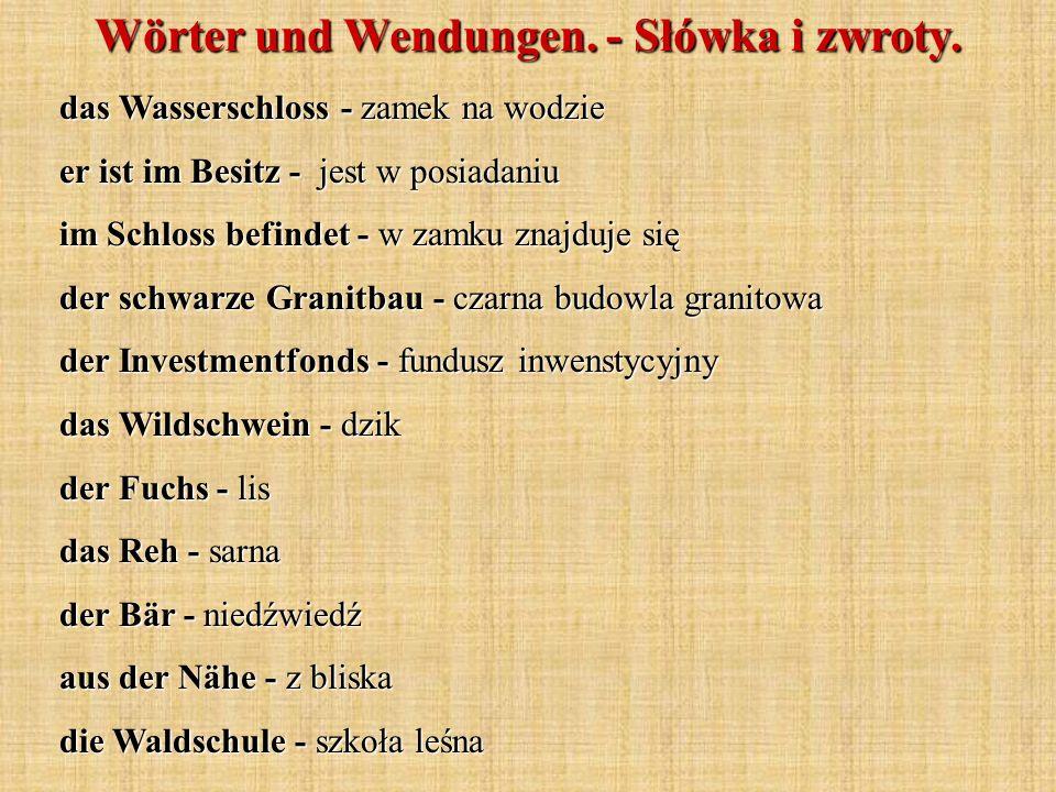Wörter und Wendungen. - Słówka i zwroty. das Wasserschloss - zamek na wodzie er ist im Besitz - jest w posiadaniu im Schloss befindet - w zamku znajdu