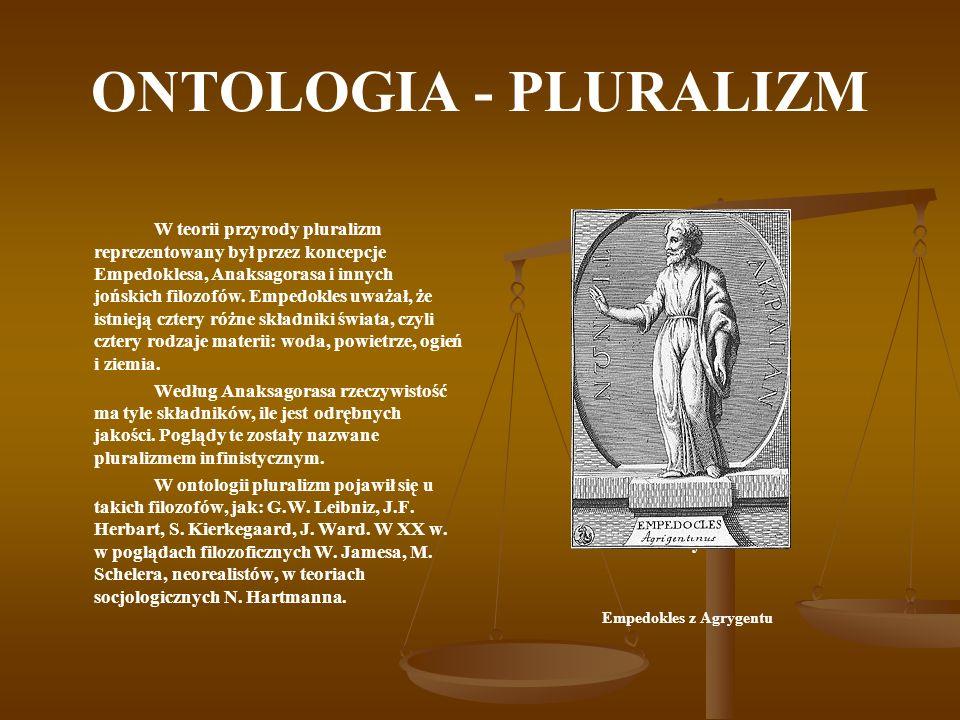 ONTOLOGIA - PLURALIZM W teorii przyrody pluralizm reprezentowany był przez koncepcje Empedoklesa, Anaksagorasa i innych jońskich filozofów. Empedokles