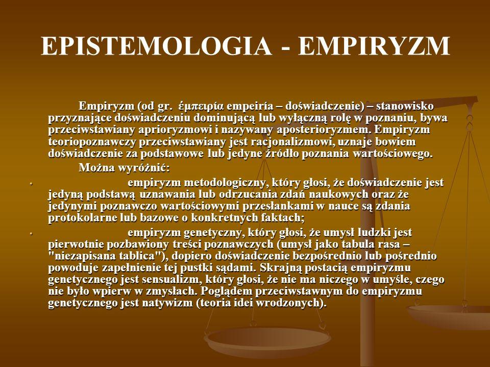 EPISTEMOLOGIA - EMPIRYZM Empiryzm (od gr. μπειρία empeiría – doświadczenie) – stanowisko przyznające doświadczeniu dominującą lub wyłączną rolę w pozn