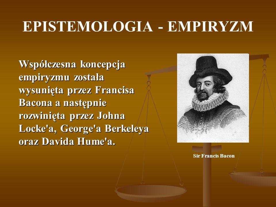 EPISTEMOLOGIA - EMPIRYZM Współczesna koncepcja empiryzmu została wysunięta przez Francisa Bacona a następnie rozwinięta przez Johna Locke'a, George'a