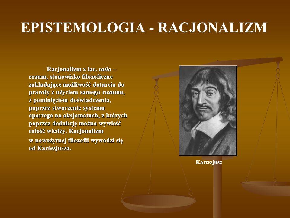 EPISTEMOLOGIA - RACJONALIZM Racjonalizm z łac. ratio – rozum, stanowisko filozoficzne zakładające możliwość dotarcia do prawdy z użyciem samego rozumu