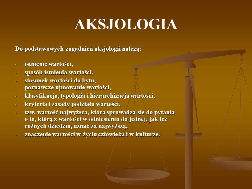 AKSJOLOGIA Do podstawowych zagadnień aksjologii należą: istnienie wartości, istnienie wartości, sposób istnienia wartości, sposób istnienia wartości,