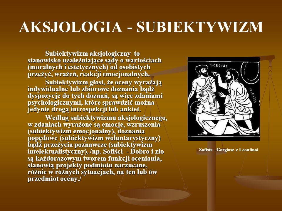 AKSJOLOGIA - SUBIEKTYWIZM Subiektywizm aksjologiczny to stanowisko uzależniające sądy o wartościach (moralnych i estetycznych) od osobistych przeżyć,