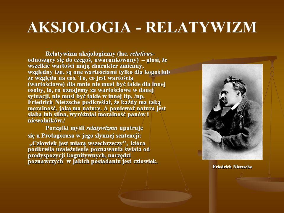 AKSJOLOGIA - RELATYWIZM Relatywizm aksjologiczny (łac. relativus- odnoszący się do czegoś, uwarunkowany) – głosi, że wszelkie wartości mają charakter