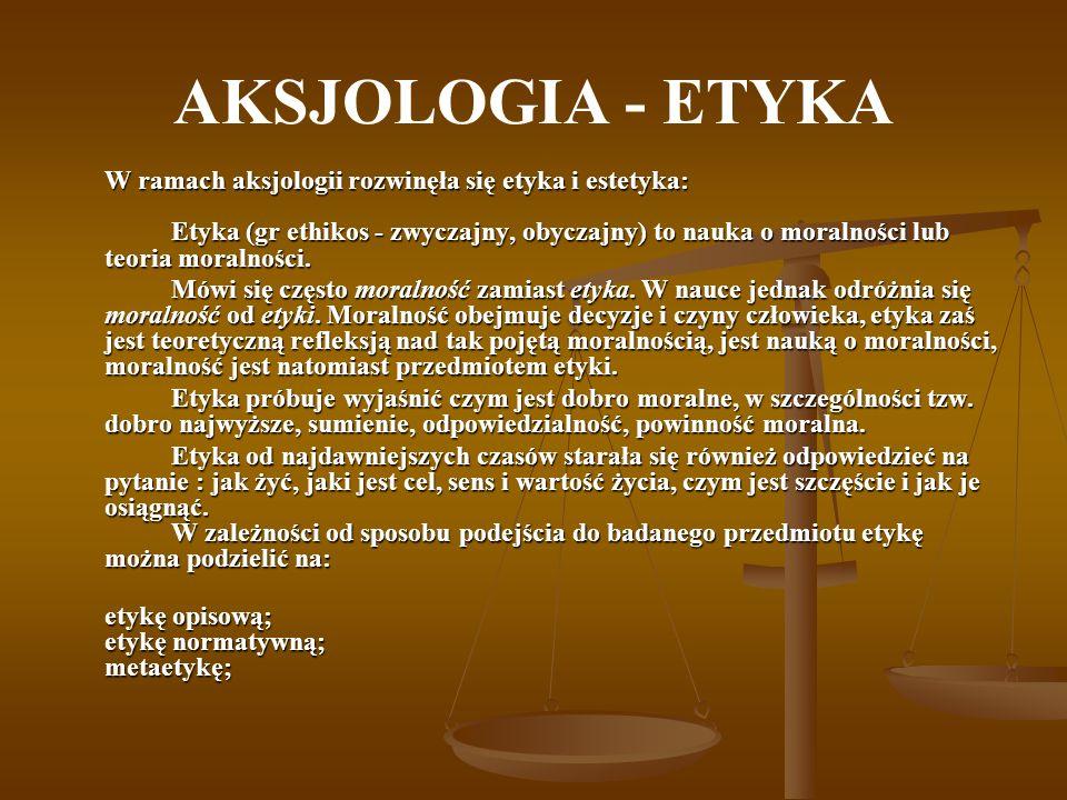 AKSJOLOGIA - ETYKA W ramach aksjologii rozwinęła się etyka i estetyka: Etyka (gr ethikos - zwyczajny, obyczajny) to nauka o moralności lub teoria mora