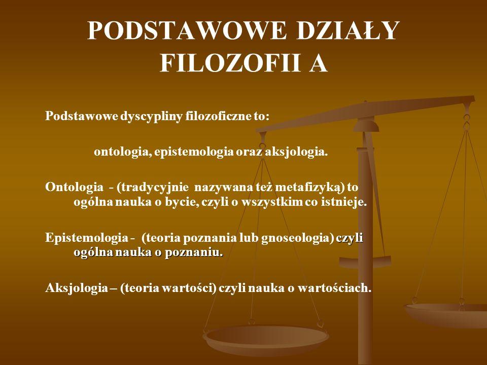 PODSTAWOWE DZIAŁY FILOZOFII A Podstawowe dyscypliny filozoficzne to: ontologia, epistemologia oraz aksjologia. Ontologia - (tradycyjnie nazywana też m