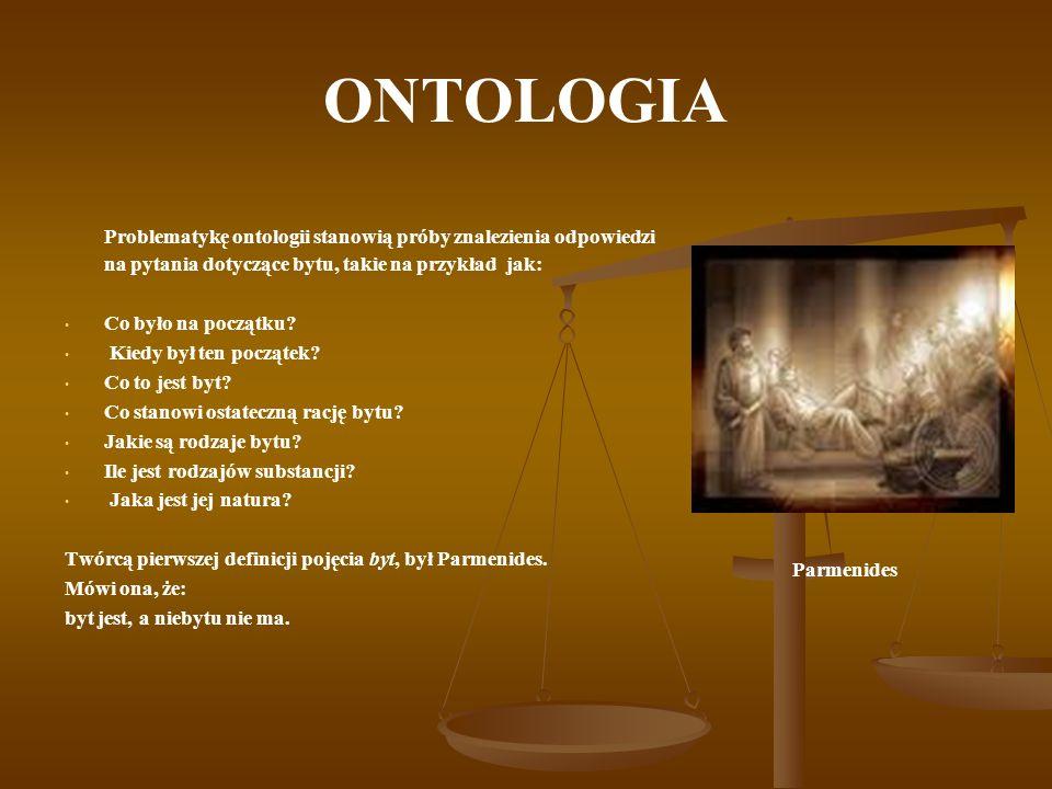 ONTOLOGIA Problematykę ontologii stanowią próby znalezienia odpowiedzi na pytania dotyczące bytu, takie na przykład jak: Co było na początku? Kiedy by
