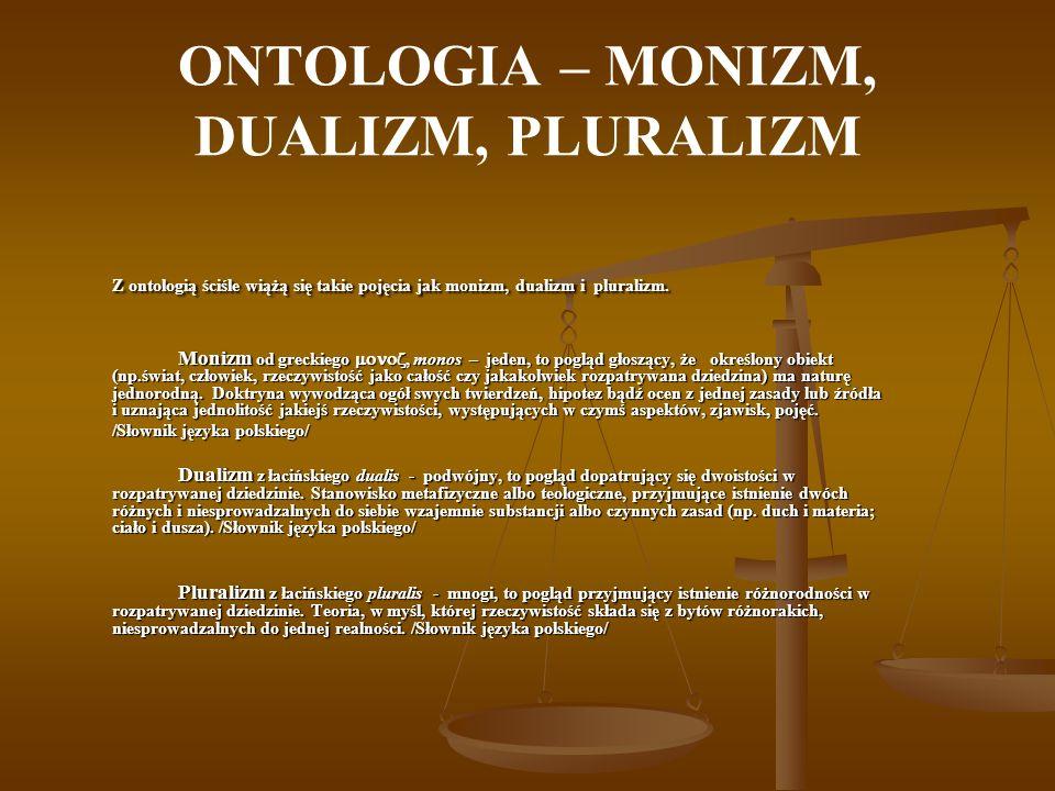 ONTOLOGIA – MONIZM, DUALIZM, PLURALIZM Z ontologią ściśle wiążą się takie pojęcia jak monizm, dualizm i pluralizm. Z ontologią ściśle wiążą się takie