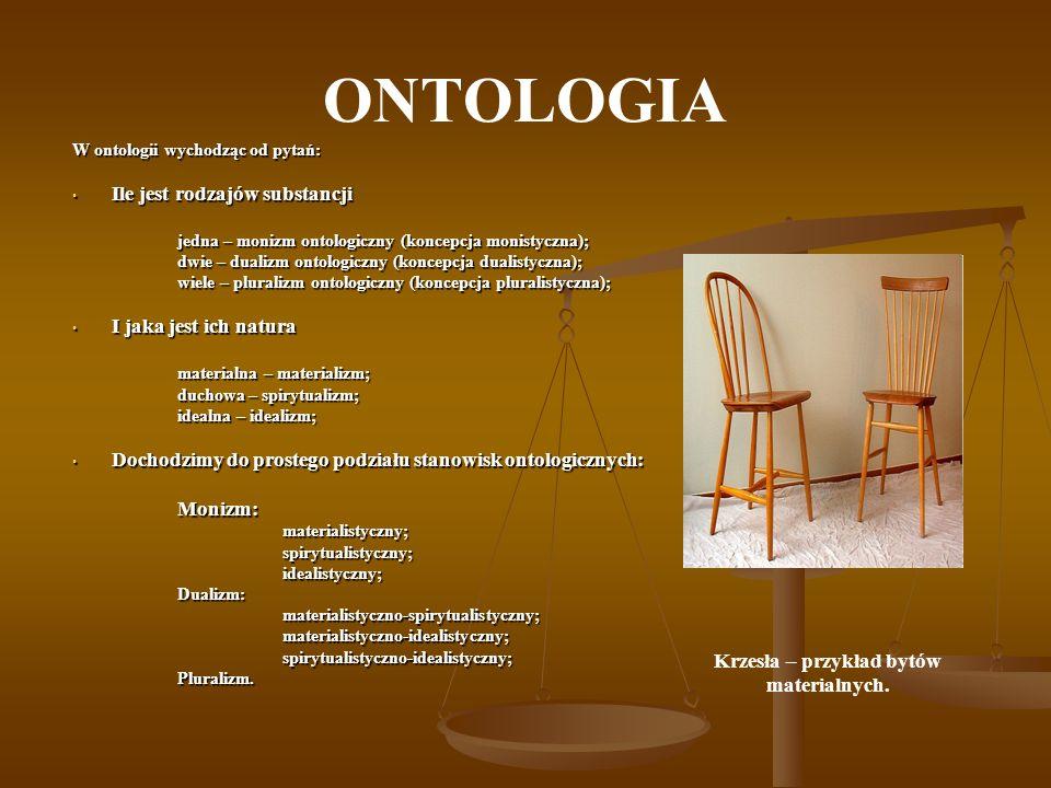 ONTOLOGIA W ontologii wychodząc od pytań: Ile jest rodzajów substancji Ile jest rodzajów substancji jedna – monizm ontologiczny (koncepcja monistyczna